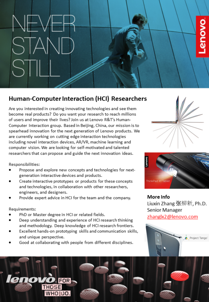 Are you interested in creating innovating technologies and see them become real products? Do you want your research to reach millions of users and improve their lives? Join us at Lenovo R&T's Human-Computer Interaction group. Based in Beijing, China, our mission is to spearhead innovation for the next generation of Lenovo products. We are currently working on cutting edge interaction technologies including novel interaction devices, AR/VR, machine learning and computer vision. We are looking for self-motivated and talented researchers that can propose and guide the next innovation ideas. Responsibilities: Propose and explore new concepts and technologies for next-generation interactive devices and products. Create interactive prototypes or products for these concepts and technologies, in collaboration with other researchers, engineers, and designers. Provide expert advice in HCI for the team and the company.    Requirements: PhD or Master degree in HCI or related fields. Deep understanding and experience of HCI research thinking and methodology. Deep knowledge of HCI research frontiers.  Excellent hands-on prototyping skills and communication skills, and unique perspective. Good at collaborating with people from different disciplines.